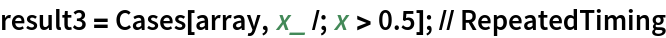 result3 = Cases[array, x_ /; x > 0.5]; // RepeatedTiming