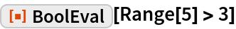 "ResourceFunction[""BoolEval""][Range[5] > 3]"
