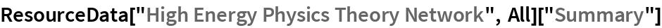 "ResourceData[""High Energy Physics Theory Network"", All][""Summary""]"