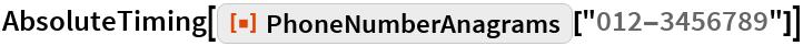 "AbsoluteTiming[ResourceFunction[""PhoneNumberAnagrams""][""012-3456789""]]"