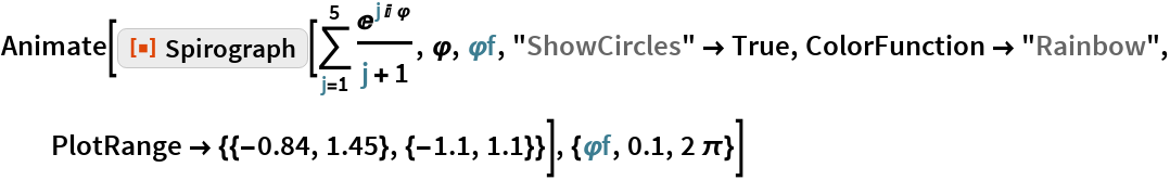 "Animate[ResourceFunction[""Spirograph""][\!\( \*UnderoverscriptBox[\(\[Sum]\), \(j = 1\), \(5\)] \*FractionBox[ SuperscriptBox[\(E\), \(j\ I\ \[CurlyPhi]\)], \(j + 1\)]\), \[CurlyPhi], \[CurlyPhi]f, ""ShowCircles"" -> True, ColorFunction -> ""Rainbow"", PlotRange -> {{-0.84, 1.45}, {-1.1, 1.1}}], {\[CurlyPhi]f, 0.1, 2 \[Pi]}]"