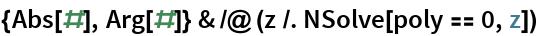 {Abs[#], Arg[#]} & /@ (z /. NSolve[poly == 0, z])