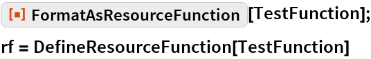 "ResourceFunction[""FormatAsResourceFunction""][TestFunction]; rf = DefineResourceFunction[TestFunction]"