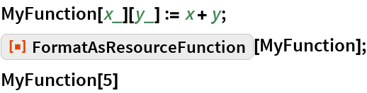 "MyFunction[x_][y_] := x + y; ResourceFunction[""FormatAsResourceFunction""][MyFunction]; MyFunction[5]"