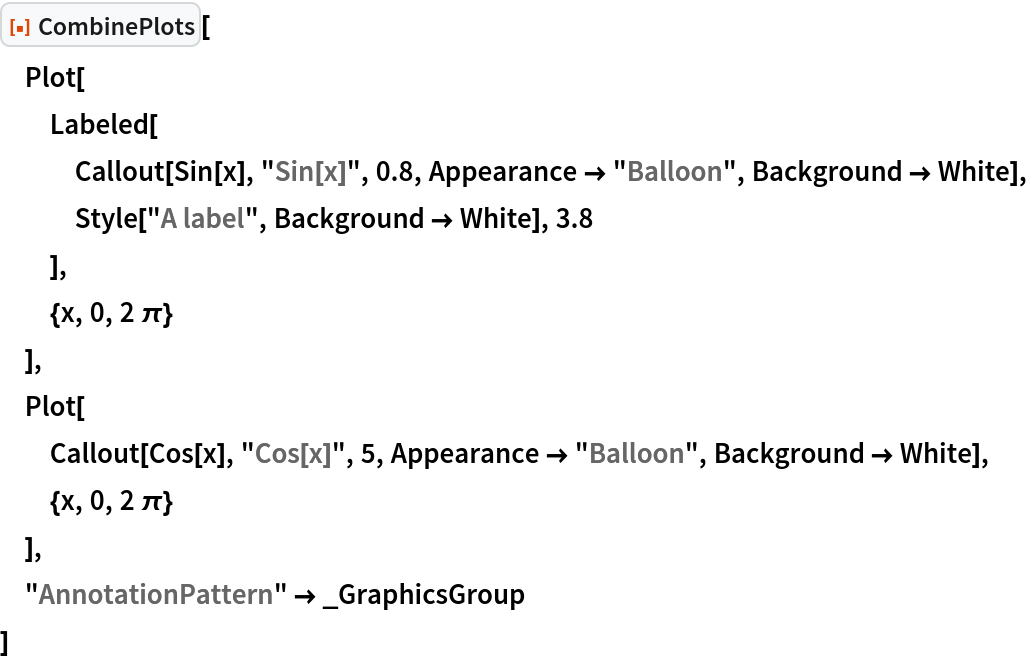 """ResourceFunction[""""CombinePlots""""][  Plot[   Labeled[    Callout[Sin[x], """"Sin[x]"""", 0.8, Appearance -> """"Balloon"""", Background -> White],    Style[""""A label"""", Background -> White], 3.8    ],   {x, 0, 2 \[Pi]}   ],  Plot[   Callout[Cos[x], """"Cos[x]"""", 5, Appearance -> """"Balloon"""", Background -> White],   {x, 0, 2 \[Pi]}   ],  """"AnnotationPattern"""" -> _GraphicsGroup  ]"""