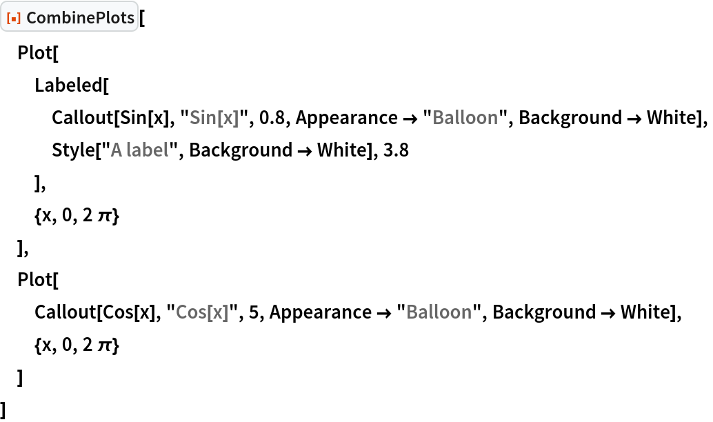"""ResourceFunction[""""CombinePlots""""][  Plot[   Labeled[    Callout[Sin[x], """"Sin[x]"""", 0.8, Appearance -> """"Balloon"""", Background -> White],    Style[""""A label"""", Background -> White], 3.8    ],   {x, 0, 2 \[Pi]}   ],  Plot[   Callout[Cos[x], """"Cos[x]"""", 5, Appearance -> """"Balloon"""", Background -> White],   {x, 0, 2 \[Pi]}   ]  ]"""