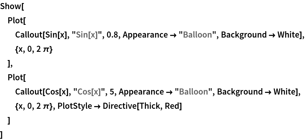 """Show[  Plot[   Callout[Sin[x], """"Sin[x]"""", 0.8, Appearance -> """"Balloon"""", Background -> White],   {x, 0, 2 \[Pi]}   ],  Plot[   Callout[Cos[x], """"Cos[x]"""", 5, Appearance -> """"Balloon"""", Background -> White],   {x, 0, 2 \[Pi]}, PlotStyle -> Directive[Thick, Red]   ]  ]"""