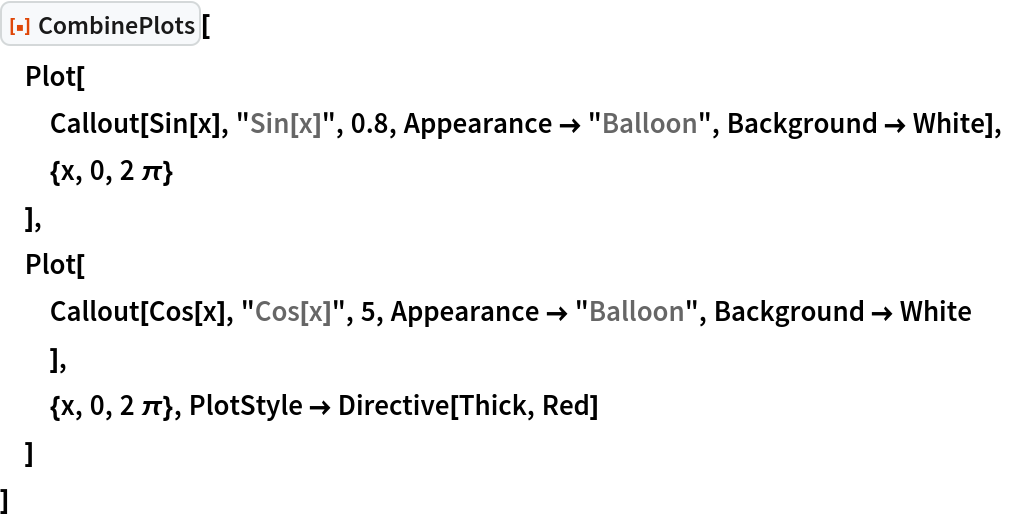 """ResourceFunction[""""CombinePlots""""][  Plot[   Callout[Sin[x], """"Sin[x]"""", 0.8, Appearance -> """"Balloon"""", Background -> White],   {x, 0, 2 \[Pi]}   ],  Plot[   Callout[Cos[x], """"Cos[x]"""", 5, Appearance -> """"Balloon"""", Background -> White    ],   {x, 0, 2 \[Pi]}, PlotStyle -> Directive[Thick, Red]   ]  ]"""
