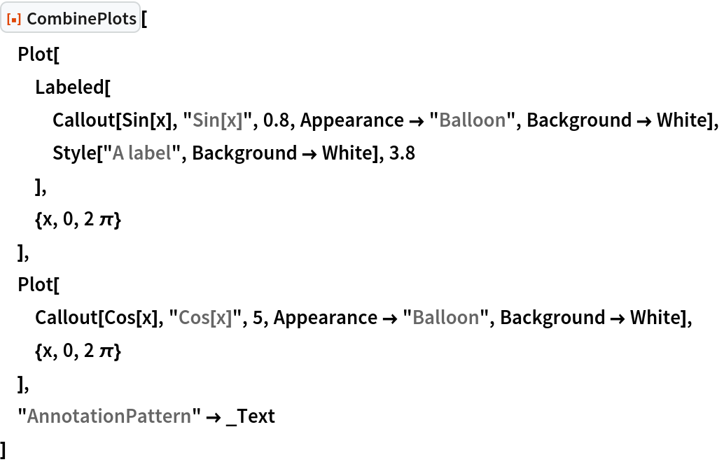 """ResourceFunction[""""CombinePlots""""][  Plot[   Labeled[    Callout[Sin[x], """"Sin[x]"""", 0.8, Appearance -> """"Balloon"""", Background -> White],    Style[""""A label"""", Background -> White], 3.8    ],   {x, 0, 2 \[Pi]}   ],  Plot[   Callout[Cos[x], """"Cos[x]"""", 5, Appearance -> """"Balloon"""", Background -> White],   {x, 0, 2 \[Pi]}   ],  """"AnnotationPattern"""" -> _Text  ]"""