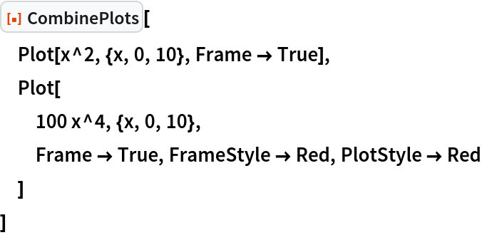 """ResourceFunction[""""CombinePlots""""][  Plot[x^2, {x, 0, 10}, Frame -> True],  Plot[   100 x^4, {x, 0, 10},   Frame -> True, FrameStyle -> Red, PlotStyle -> Red   ]  ]"""