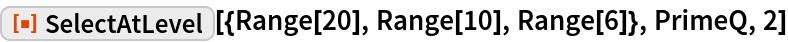 "ResourceFunction[  ""SelectAtLevel""][{Range[20], Range[10], Range[6]}, PrimeQ, 2]"