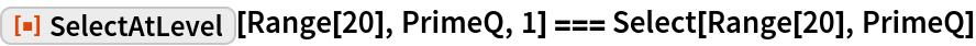 "ResourceFunction[""SelectAtLevel""][Range[20], PrimeQ, 1] === Select[Range[20], PrimeQ]"