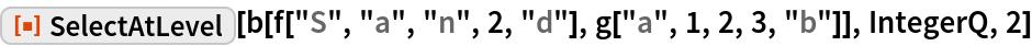 "ResourceFunction[""SelectAtLevel""][  b[f[""S"", ""a"", ""n"", 2, ""d""], g[""a"", 1, 2, 3, ""b""]], IntegerQ, 2]"