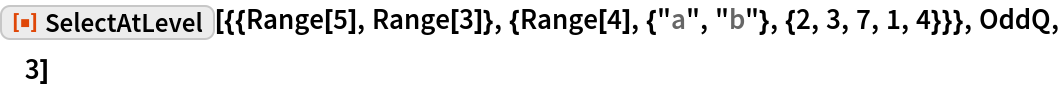 "ResourceFunction[  ""SelectAtLevel""][{{Range[5], Range[3]}, {Range[4], {""a"", ""b""}, {2, 3, 7, 1, 4}}}, OddQ, 3]"