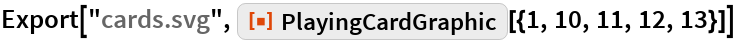 """Export[""""cards.svg"""", ResourceFunction[""""PlayingCardGraphic""""][{1, 10, 11, 12, 13}]]"""