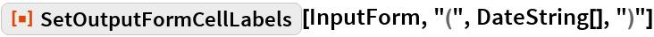 "ResourceFunction[""SetOutputFormCellLabels""][InputForm, ""("", DateString[], "")""]"