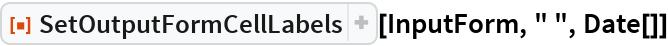 "ResourceFunction[""SetOutputFormCellLabels""][InputForm, "" "", Date[]]"