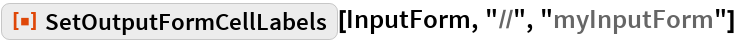 "ResourceFunction[  ""SetOutputFormCellLabels""][InputForm, ""//"", ""myInputForm""]"