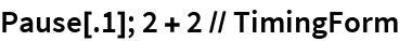 Pause[.1]; 2 + 2 // TimingForm