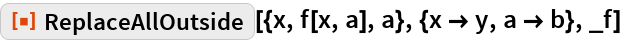 "ResourceFunction[  ""ReplaceAllOutside""][{x, f[x, a], a}, {x -> y, a -> b}, _f]"