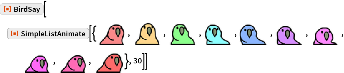 ResourceFunction["BirdSay"][  ResourceFunction["SimpleListAnimate"][{\!\(\* GraphicsBox[ TagBox[RasterBox[CompressedData[" 1:eJztWHtQVOcVX/bFvtgXyy7Lc98LC7vCLiCWxAq2ItZooskk6nTGF77CI4Kg CBIhCvJSRB2rJMb2n/SPzDSdpjPJH53YNmmnndQ8+0diJpN2xqR2+jK18ti9 9/Scb+/dAhFFRP2nd+awl+/e+33ndx6/c77PubVx3Q6pRCJpVuGfdVv2VzY1 bWlbb8R/nmpo3r2zoXZ7TcO+2p21TeVbZTjoQQmjyCX/v+72SkpKkqKQ6aSz vCKj5/Teg9RrrhfqRSGQ0C05OVmi0aglMqmUiVKhkKSk6CRy+bToIMxJD1zZ W1yCHkx/lUolcTodgUCevy5YWPh6ut3+EQ6TfKxUqT7y5+V9XFgQeMXjcm62 p9tyFYhNmEP20ADE12f6kz4+r3tZSST8RqrNGsUhILFqdRCw25m4Uy2gkSlA fGZJt91YXFbyit2eniNM91CwiDZMTTUbIsVFF/UmE9MvYLXBC6tWRX/X1BT7 V08PFx0YYDLe38992dXFXaqrj3WuXBlzm1PZ+26X61penn+FMOcDzRlxPa/X u2hRMPjHuP5W7o3du2Nw7hzAeZTjx4Hv74dYXx9M9PbC5LFjAIODACdOAIyc hPHBQb6rZlUUgxL8Ph/v8XiWTLXPg8KQk5PtKi2J/JUw7KyomBw7OQyftLfD geXL4WfbtyOOIZhA3QkDnDgOcBJ1H+iHSRTCMknj58/Dc1VVLA4LA/lX9Hq9 WvIAcl/Mab3BkFwaiVym9Zsrq6JwaoTp+W2Pl8WKXqWGLw51Aof+IL+809gI Nfn54NAbwW9Jg57Vj6FPRuC95n1g1aUA8llUq9ZAJBJuE9a5ryUvPn+SZHFp abtMoYDHCgon4dQpGOvpAR71fcTpApVcDmhQeHnjRoCzZ+H91lZQK+L57fQ6 wJRmZvc931sNl+rqhLxP4vCX9/m8n2l1WoqrJEHuA4b43EajUZfrcFxTy+Tc nzo7OW5oCG4iDvLH48FQgo9e3bwZYHQU1hQGQSKVQtPBrTB8sR0Gz7dBMJQH chx7e+9eWJzrgHS9AUIZmZxGowGnI7f6fza7Hzji8yI37ZLIZLCjfEkMTp9m vqAc5jCHP+/ogE2REthevgRu4NjfjxwBtVQOAdR7+GIHdB5/FvpGW6CpfRvD 2lVTAxPDw3C1qwveaWiI0VgoFLys1Wqn1dQFvmRUi8NFi17He/5tXJfHfB1H faPISVGRjzDuAXUjebe5mem79qlqGHzpAHQNN8ALpxqh90wLaPQp8KjDyd7n 8Hvy5zK3m1NptOD1uKsE2y00d7FYNZvNmsycnKsWzMl/9/bylMeThEEQ8ss4 8tB/jh4FHnG8uWsXEK+ue1rAcbKBydCLbZDrzQGnwQRRxC7G5atbthJ38dgP nBcoa0FjS7RLVoa9RIFctLaggCOOIp2jU3CIQj4ibv3Nc43MH+s31MDQhTYB RyMMju4Hlz8XzEo1XEcMZA+Sf2LdNCarwOvzfWW1WnXC2guZ79SfSkqKi0dI rx9u2BileBibBQfVDcD8/7T9IPNHZXUFHJ+Cg/zh8OVCts6A9WSA1UqyCdZH vgq5W6XVTaRZLNkCjgXJE8EeSakYUx6f9yudXAHXurs5HtefFHNjhlCsxfr6 Wd3L0KZAlisbBkbjcdU90gh9P2gFA/JvaWY2yyPCTTZBDuc3l5aRD28q5fJM QYWFwsFi1Ot2r5diHfh+OBKjmjFbTCViK64XbAiHQYr81tlXB0fO7IWes03Q 3vMs4MSwp+IRYJyH7yZwlDEcY8jLC4kjXr/1enm4qOhDvKfcjfHYg8wJB+bu T7FHoe/WPvldGLxwAPrPtUJ5RYSN/aq+juXRuMAPmHP8W