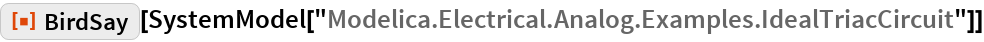 "ResourceFunction[""BirdSay""][  SystemModel[""Modelica.Electrical.Analog.Examples.IdealTriacCircuit""]]"