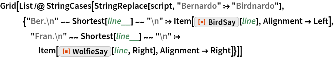 "Grid[List /@ StringCases[    StringReplace[script, ""Bernardo"" :> ""Birdnardo""], {""Ber.\n"" ~~ Shortest[line__] ~~ ""\n"" :> Item[ResourceFunction[""BirdSay""][line], Alignment -> Left], ""Fran.\n"" ~~ Shortest[line__] ~~ ""\n"" :> Item[ResourceFunction[""WolfieSay""][line, Right], Alignment -> Right]}]]"