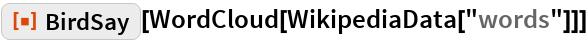 "ResourceFunction[""BirdSay""][WordCloud[WikipediaData[""words""]]]"