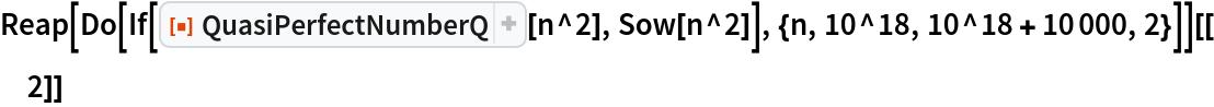 "Reap[Do[If[ResourceFunction[""QuasiPerfectNumberQ""][n^2], Sow[n^2]], {n, 10^18, 10^18 + 10000, 2}]][[2]]"