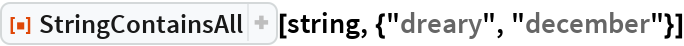 """ResourceFunction[""""StringContainsAll""""][string, {""""dreary"""", """"december""""}]"""