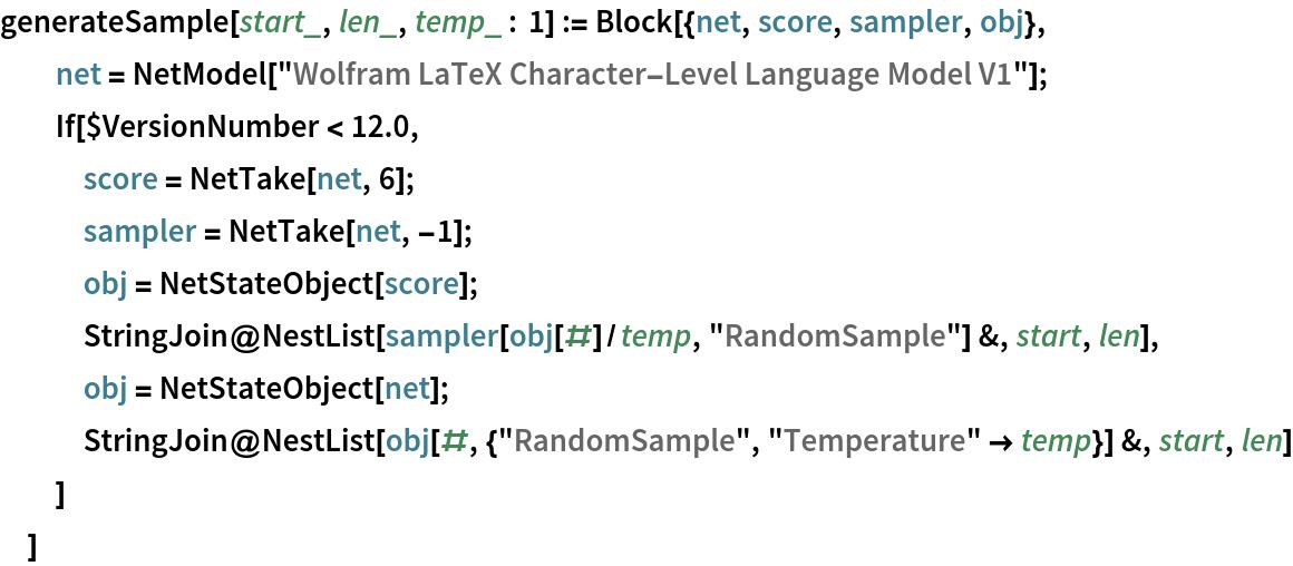 """generateSample[start_, len_, temp_ : 1] := Block[{net, score, sampler, obj},   net = NetModel[""""Wolfram LaTeX Character-Level Language Model V1""""];   If[$VersionNumber < 12.0,    score = NetTake[net, 6];    sampler = NetTake[net, -1];    obj = NetStateObject[score];    StringJoin@     NestList[sampler[obj[#]/temp, """"RandomSample""""] &, start, len],    obj = NetStateObject[net];    StringJoin@     NestList[obj[#, {""""RandomSample"""", """"Temperature"""" -> temp}] &, start,       len]    ]   ]"""