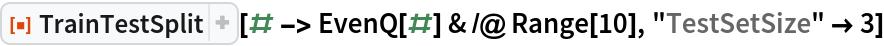 "ResourceFunction[""TrainTestSplit""][# -> EvenQ[#] & /@ Range[10], ""TestSetSize"" -> 3]"