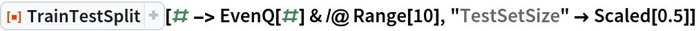 """ResourceFunction[""""TrainTestSplit""""][# -> EvenQ[#] & /@ Range[10], """"TestSetSize"""" -> Scaled[0.5]]"""