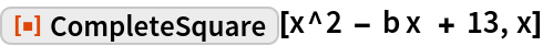 """ResourceFunction[""""CompleteSquare""""][x^2 - b x  + 13, x]"""