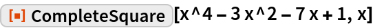 """ResourceFunction[""""CompleteSquare""""][x^4 - 3 x^2 - 7 x + 1, x]"""