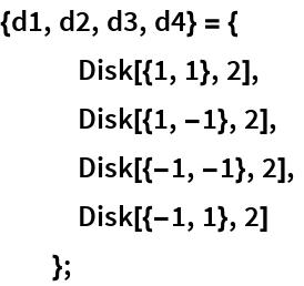 {d1, d2, d3, d4} = {    Disk[{1, 1}, 2],    Disk[{1, -1}, 2],    Disk[{-1, -1}, 2],    Disk[{-1, 1}, 2]    };