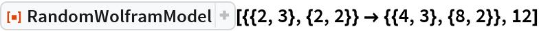 "ResourceFunction[  ""RandomWolframModel""][{{2, 3}, {2, 2}} -> {{4, 3}, {8, 2}}, 12]"