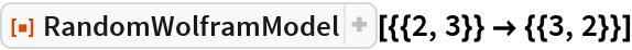 "ResourceFunction[""RandomWolframModel""][{{2, 3}} -> {{3, 2}}]"