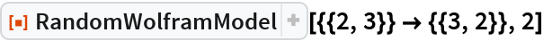 "ResourceFunction[""RandomWolframModel""][{{2, 3}} -> {{3, 2}}, 2]"