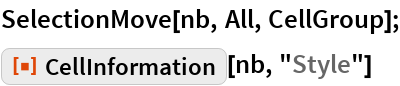 """SelectionMove[nb, All, CellGroup]; ResourceFunction[""""CellInformation""""][nb, """"Style""""]"""