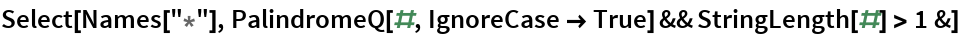 "Select[Names[""*""], PalindromeQ[#, IgnoreCase -> True] && StringLength[#] > 1 &]"