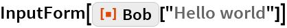 """InputForm[ResourceFunction[""""Bob""""][""""Hello world""""]]"""