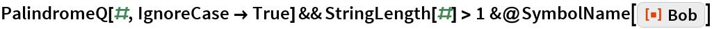 "PalindromeQ[#, IgnoreCase -> True] && StringLength[#] > 1 &@SymbolName[ ResourceFunction[""Bob""]]"
