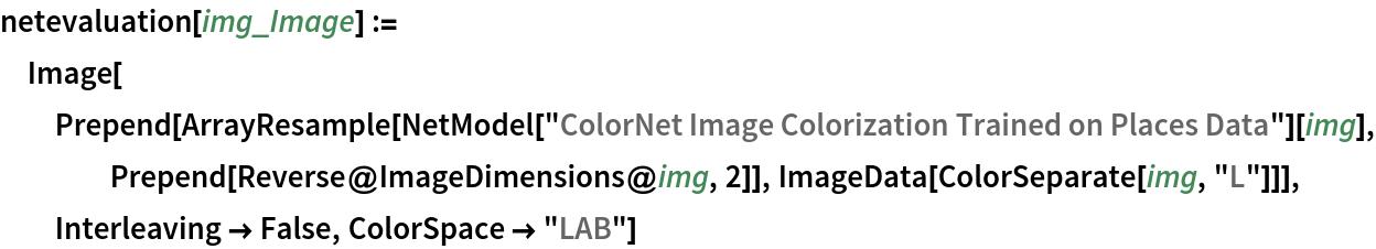 "netevaluation[img_Image] := Image[Prepend[    ArrayResample[     NetModel[""ColorNet Image Colorization Trained on Places Data""][      img], Prepend[Reverse@ImageDimensions@img, 2]], ImageData[ColorSeparate[img, ""L""]]], Interleaving -> False, ColorSpace -> ""LAB""]"