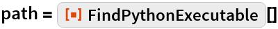 """path = ResourceFunction[""""FindPythonExecutable""""][]"""