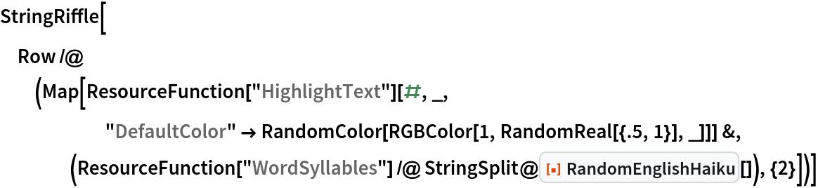 "StringRiffle[  Row /@ (Map[     ResourceFunction[""HighlightText""][#, _, ""DefaultColor"" -> RandomColor[         RGBColor[1, RandomReal[{.5, 1}], _]]] &, (ResourceFunction[        ""WordSyllables""] /@ StringSplit@ResourceFunction[""RandomEnglishHaiku""][]), {2}])]"