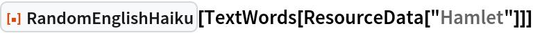 "ResourceFunction[""RandomEnglishHaiku""][  TextWords[ResourceData[""Hamlet""]]]"