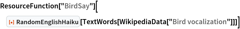 "ResourceFunction[""BirdSay""][  ResourceFunction[""RandomEnglishHaiku""][   TextWords[WikipediaData[""Bird vocalization""]]]]"