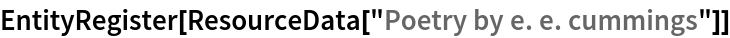 "EntityRegister[ResourceData[\!\(\* TagBox[""\""\<Poetry by e. e. cummings\>\"""", #& , BoxID -> ""ResourceTag-Poetry by e. e. cummings-Input"", AutoDelete->True]\)]]"