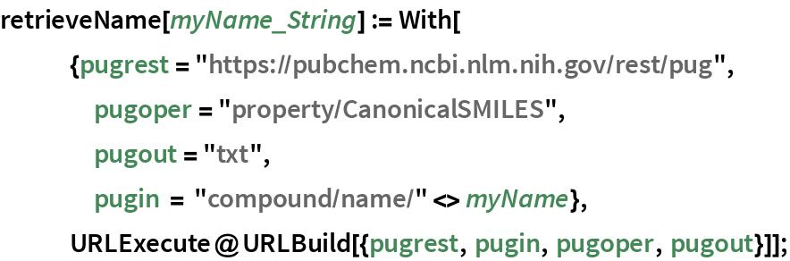 "retrieveName[myName_String] := With[    {pugrest = ""https://pubchem.ncbi.nlm.nih.gov/rest/pug"", pugoper = ""property/CanonicalSMILES"",     pugout = ""txt"",     pugin = ""compound/name/"" <> myName},    URLExecute@URLBuild[{pugrest, pugin, pugoper, pugout}]];"